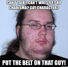 Gay Wrestling Meme - can t talk can t wrestle no charisma gay character put the