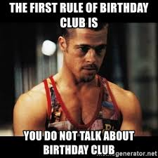 Fight Club Memes - the first rule of birthday club is you do not talk about birthday