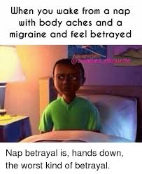 Migraine Meme - when you wake from a nap with body aches and a migraine and feel