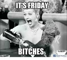 Friday Adult Memes - its friday bitches if adult humour bitch meme on me me