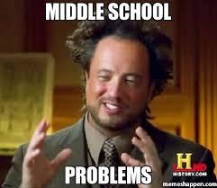 The Middle Memes - middle school problems meme ancient aliens 7315 memeshappen
