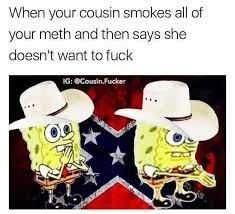 I Want To Fuck Meme - when your cousin smokes all your meth and then says she doesn t