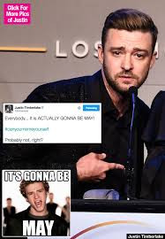 May Meme - justin timberlake mocks himself with amazing it s gonna be may