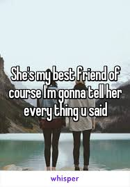 Friend I M Gonna Tell - my best friend of course i m gonna tell her every thing u said