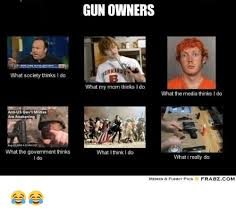 What I Think I Do Meme - gun owners ernard what society thinks i do what my mom thinks i do