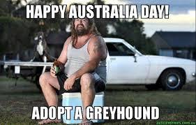 Australia Meme - happy australia day adopt a greyhound aussie bogan aussie memes