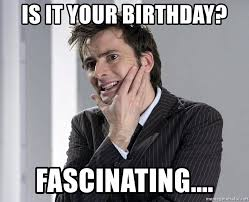 Doctor Who Birthday Meme - is it your birthday fascinating doctor who meme meme