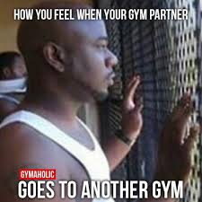 Gym Partner Meme - 3063 how you feel when your gym partner goes to another jpg