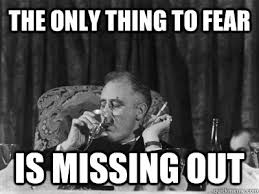Fear Meme - the only thing to fear is missing out fdr fomo quickmeme
