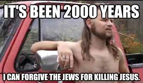 Funny Jew Memes - it s been 2000 years i can forgive the jews for killing jesus