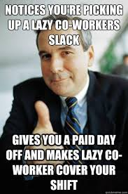 Lazy Coworker Meme - notices you re picking up a lazy co workers slack gives you a paid