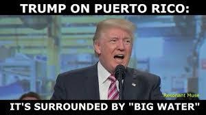 Water Meme - trump reminds us that puerto rico is surrounded by big water youtube