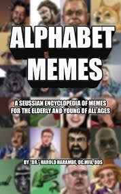 Meme Encyclopedia - alphabet memes a seussian encyclopedia of memes for the elderly and