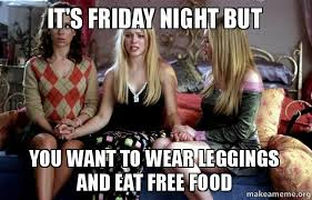 Friday Night Meme - it s friday night but you want to wear leggings and eat free food