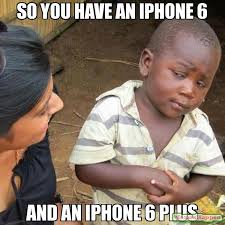 Iphone 6 Meme - so you have an iphone 6 and an iphone 6 plus meme third world