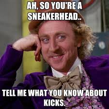 Sneaker Head Memes - ah so you re a sneakerhead tell me what you know about kicks