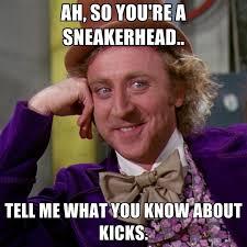 Sneakerhead Meme - ah so you re a sneakerhead tell me what you know about kicks