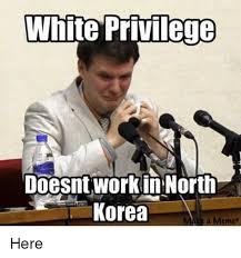 Korea Meme - white privilege doesnt workin north korea a meme here meme on sizzle