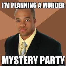 Murder Meme - i m planning a murder mystery party successful black man quickmeme