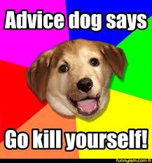 Go Kill Yourself Meme - advice dog says go kill yourself meme factory funnyism funny