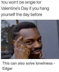 Single On Valentines Day Meme - you won t be single for valentine s day if you hang yourself the day