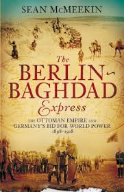 Ottoman Germany The Berlin Baghdad Express The Ottoman Empire And