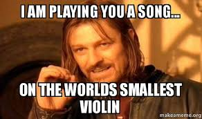 Violin Meme - i am playing you a song on the worlds smallest violin one does