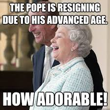 Queen Elizabeth Memes - the pope is resigning due to his advanced age how adorable