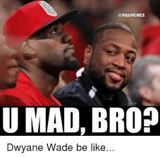 U Mad Bro Meme - u mad bro dwyane wade be like nba meme on me me
