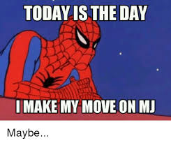 today is the day make my move on mj maybe spiderman meme on me me