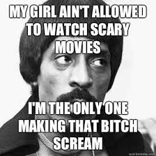My Girl Aint Allowed Meme - my girl ain t allowed to watch scary movies my girl can t know