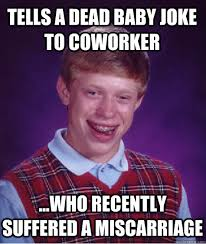 Miscarriage Meme - tells a dead baby joke to coworker who recently suffered a