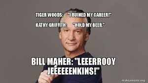 Kathy Meme - tiger woods i ruined my career kathy griffith hold my beer