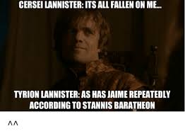 Stannis Baratheon Memes - cerseilannister its all fallen on me tyrion lannister as has jaime