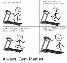 Treadmill Meme - on the treadmill just keep pushing i must be close to a mile must