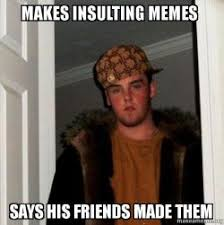 Insulting Memes - makes insulting memes says his friends made them scumbag poort