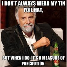 Tin Foil Hat Meme - i don t always wear my tin foil hat but when i do it s a measure