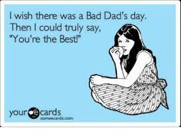 Bad Father Meme - i wish there was a bad dad s day then i could truly say you re the
