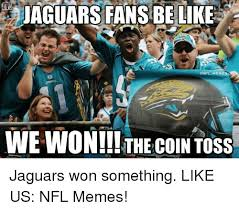 Jaguars Memes - jaguars fans be like onfl mem we won the coin toss jaguars won