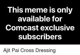 Comcast Meme - this meme is only available for comcast exclusive subscribers ajit