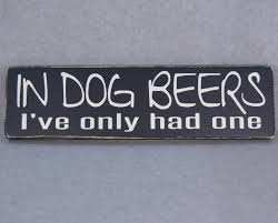 Ginger Home Decor by In Dog Beers I U0027ve Only Had One Wood Hand Painted Sign For Home