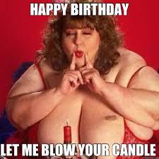 Sexy Happy Birthday Meme - happy birthday let me blow your candle misc quickmeme