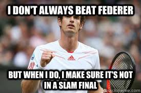 Andy Murray Meme - i don t always beat federer but when i do i make sure it s not in