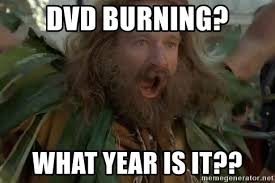 What Year Is This Meme - dvd burning what year is it what year is it meme generator