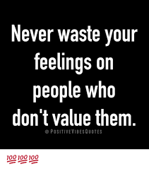 Positive Meme Quotes - never waste your feelings on people who don t value them positive