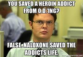 Heroin Addict Meme - you saved a heroin addict from o d ing false naloxone saved the