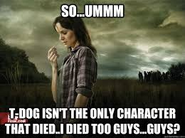 T Dog Memes - so ummm t dog isn t the only character that died i died too