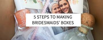 bridesmaids boxes 5 steps to bridesmaids boxes s five things