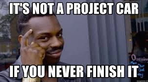 Finish It Meme - it s not a project car if you never finish it roll safeeeeee