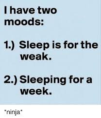 Sleep Is For The Weak Meme - i have two moods 1 sleep is for the weak 2 sleeping for a week